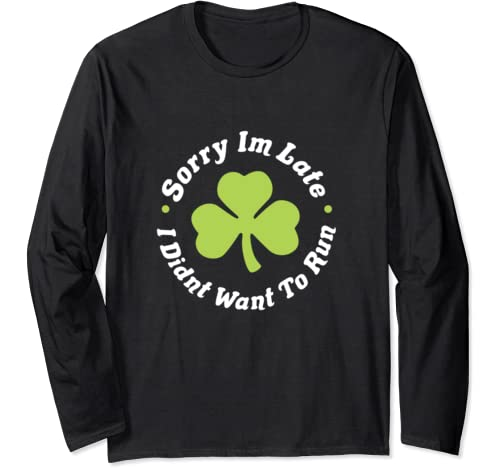 Sorry I'm Late I Didn't Want To Run St. Patricks Day Running Long Sleeve T Shirt