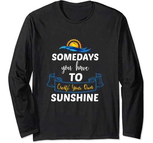Somedays You Have To Create Your Own Sunshine Long Sleeve T Shirt