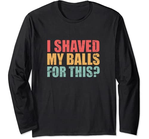 I Shaved My Balls For This Long Sleeve T Shirt