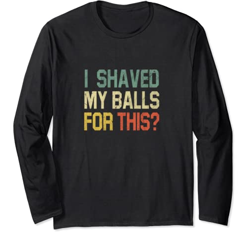 I Shaved My Balls For This Funny Sex Shirt Adult Humor Gag Long Sleeve T Shirt