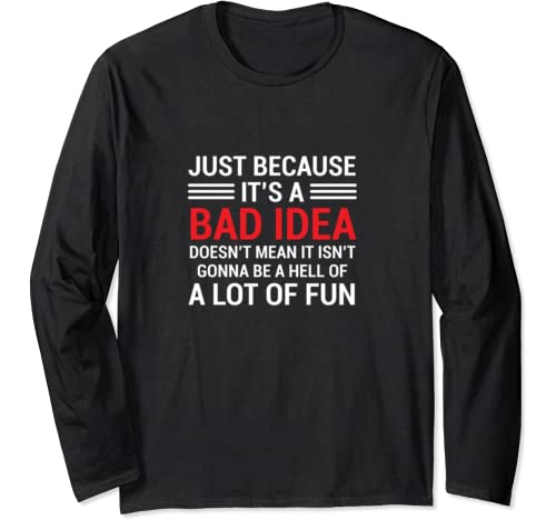 Just Because It's A Bad Idea Doesn't Mean It Isn't Gonna Be Long Sleeve T Shirt