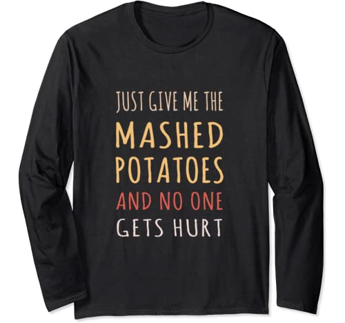 Just Give Me The Mashed Potatoes Funny Thanksgiving Xmas Long Sleeve T Shirt