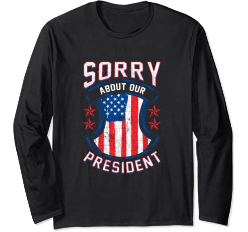 Sorry About Our President Political Humor Anti Trump Long Sleeve T Shirt