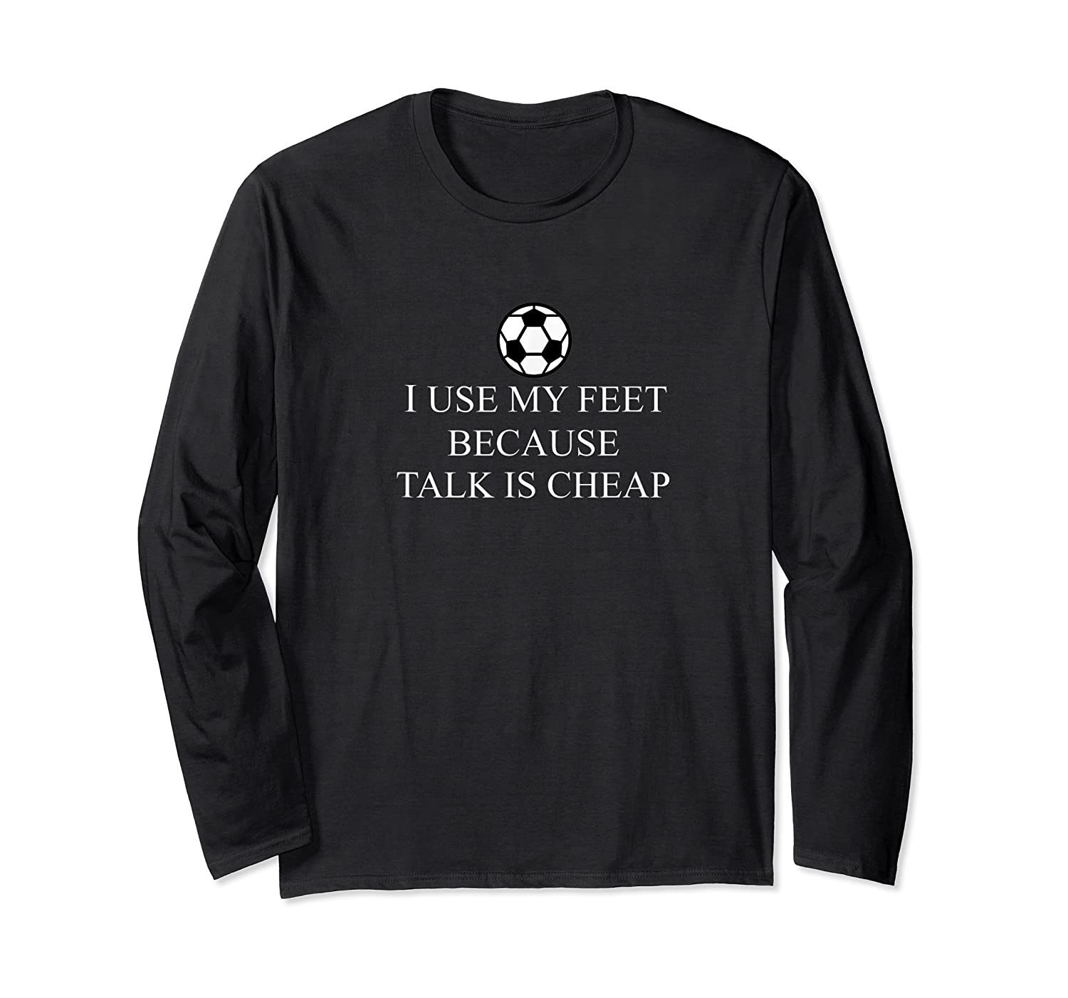 Use My Feet Because Talk Is Cheap Funny Soccer Quote Shirts Long Sleeve T-shirt