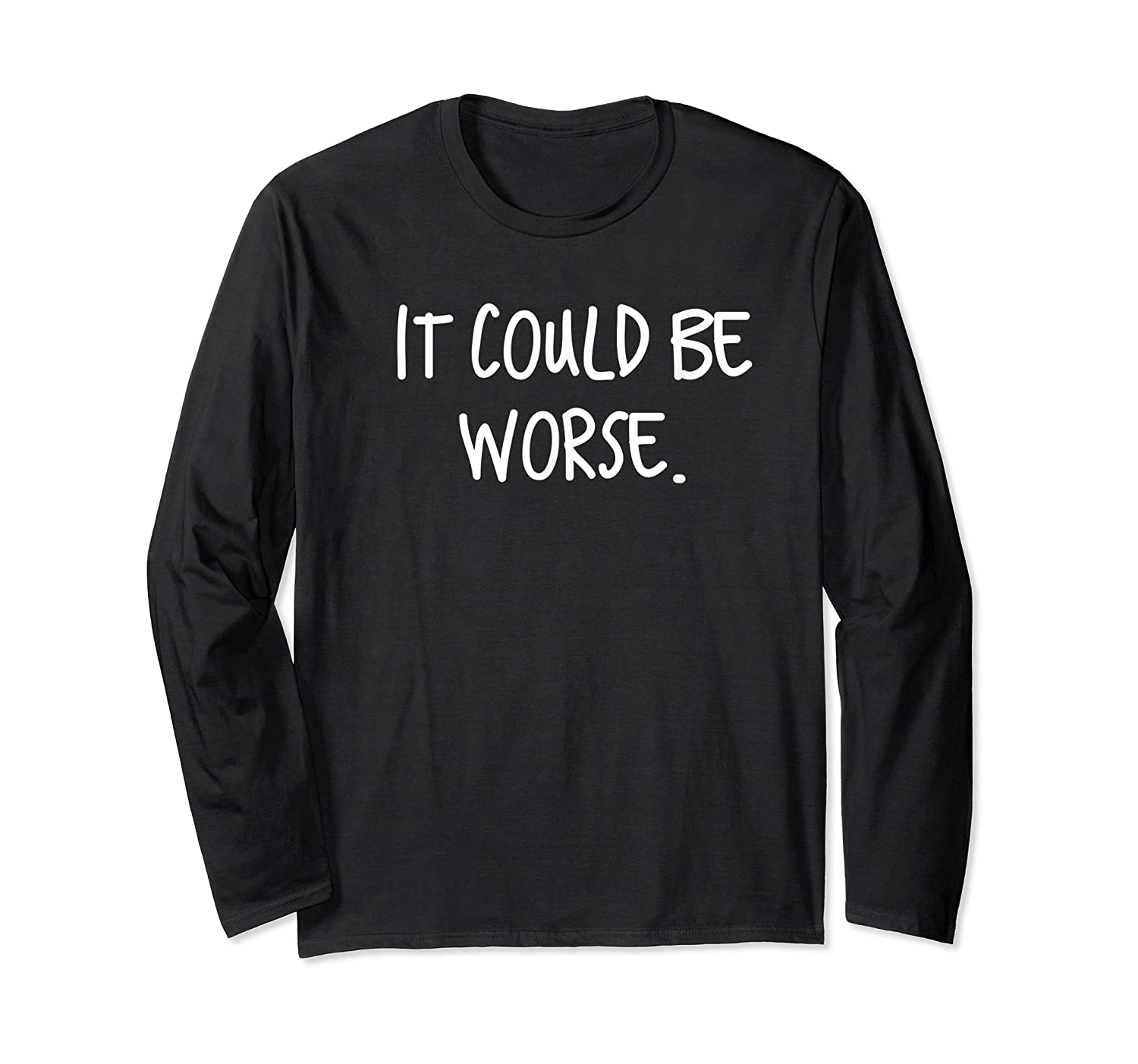 It Could Be Worse Funny Encouraget T-shirt Long Sleeve T-shirt
