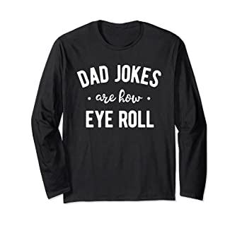 Amazon com: Dad Jokes are How Eye Roll Long Sleeve Shirt