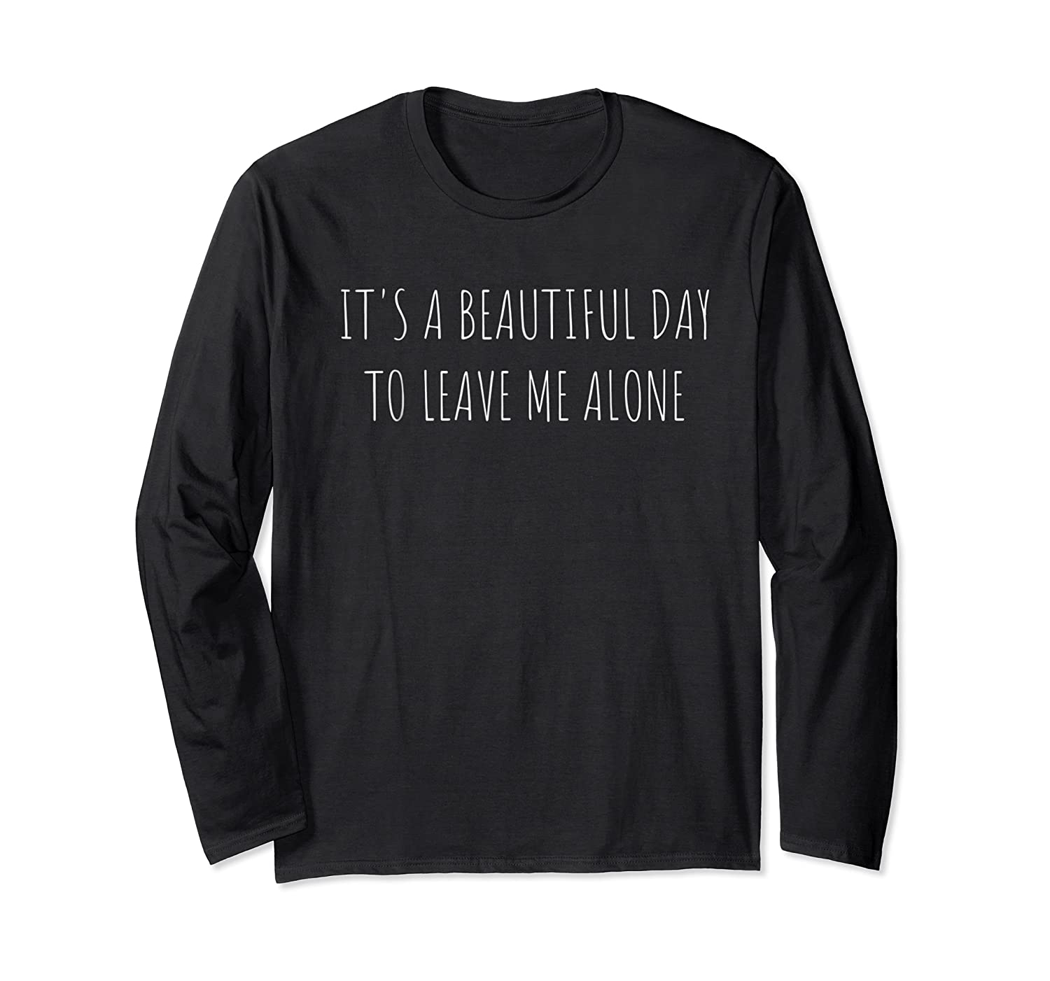 It S A Beautiful Day To Leave Me Alone Shirt Long Sleeve T-shirt