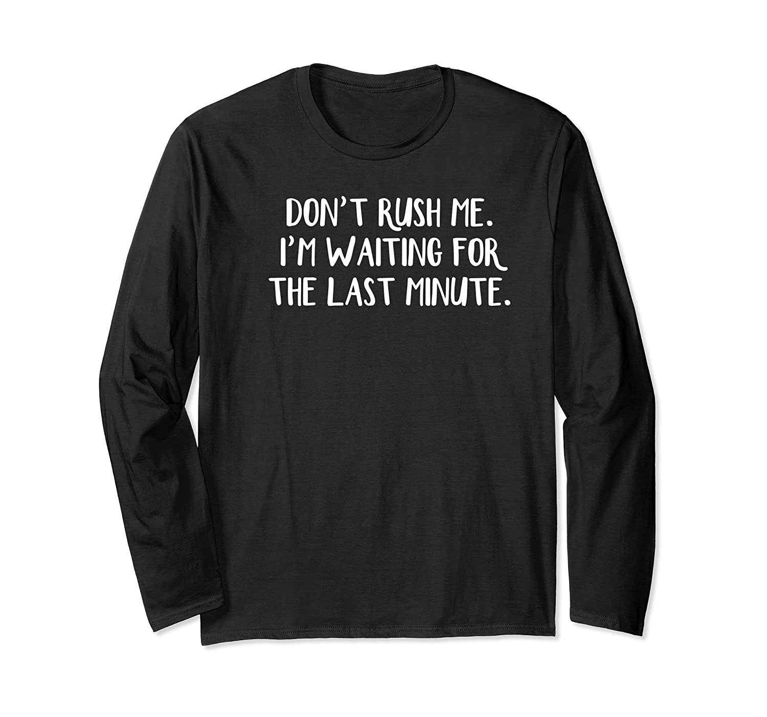 Don't Rush Me I'm Waiting For The Last Minute Shirts Long Sleeve T-shirt