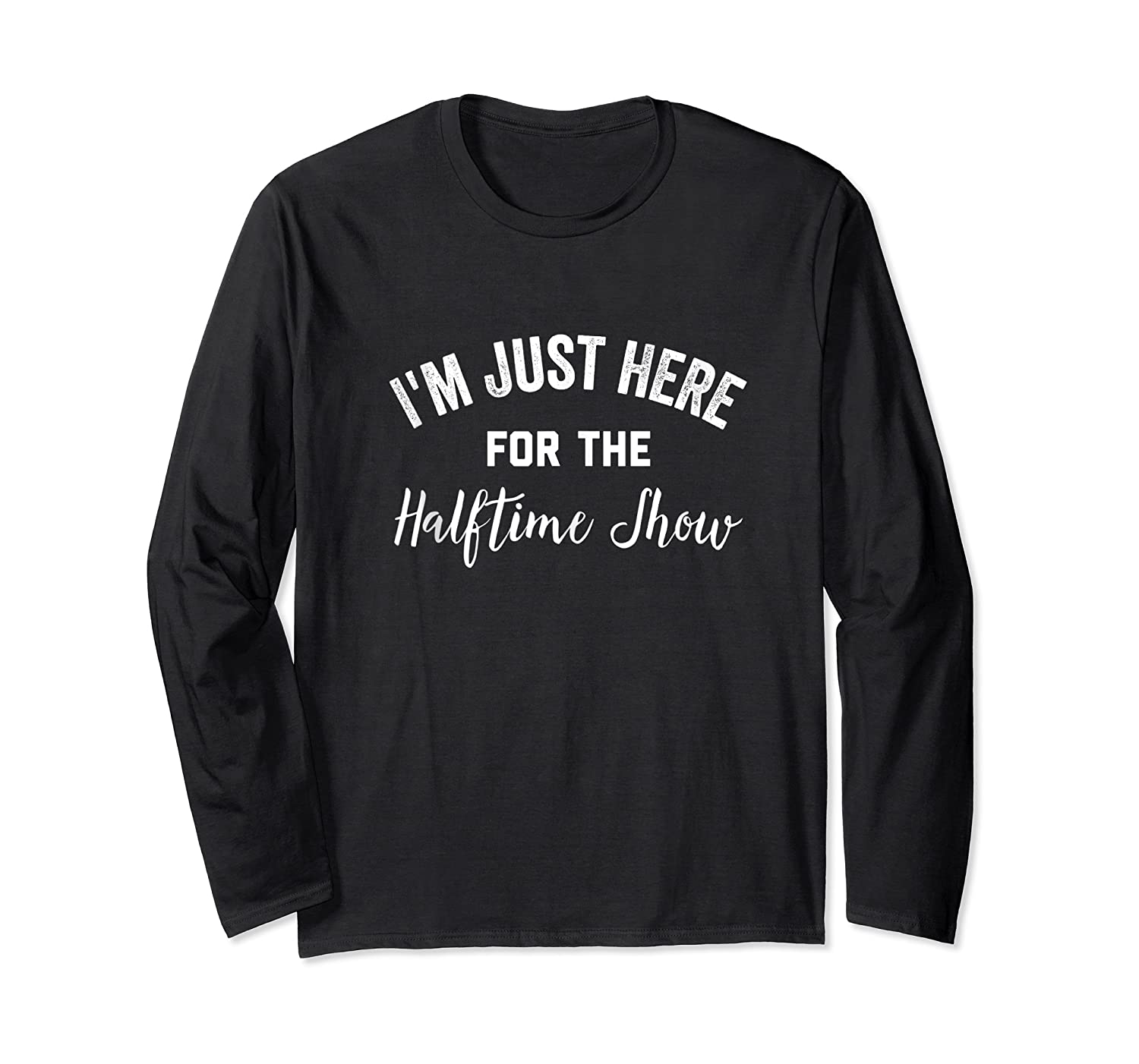 I'm Just Here For The Halftime Show , Half Time Game Day Shirts Long Sleeve T-shirt