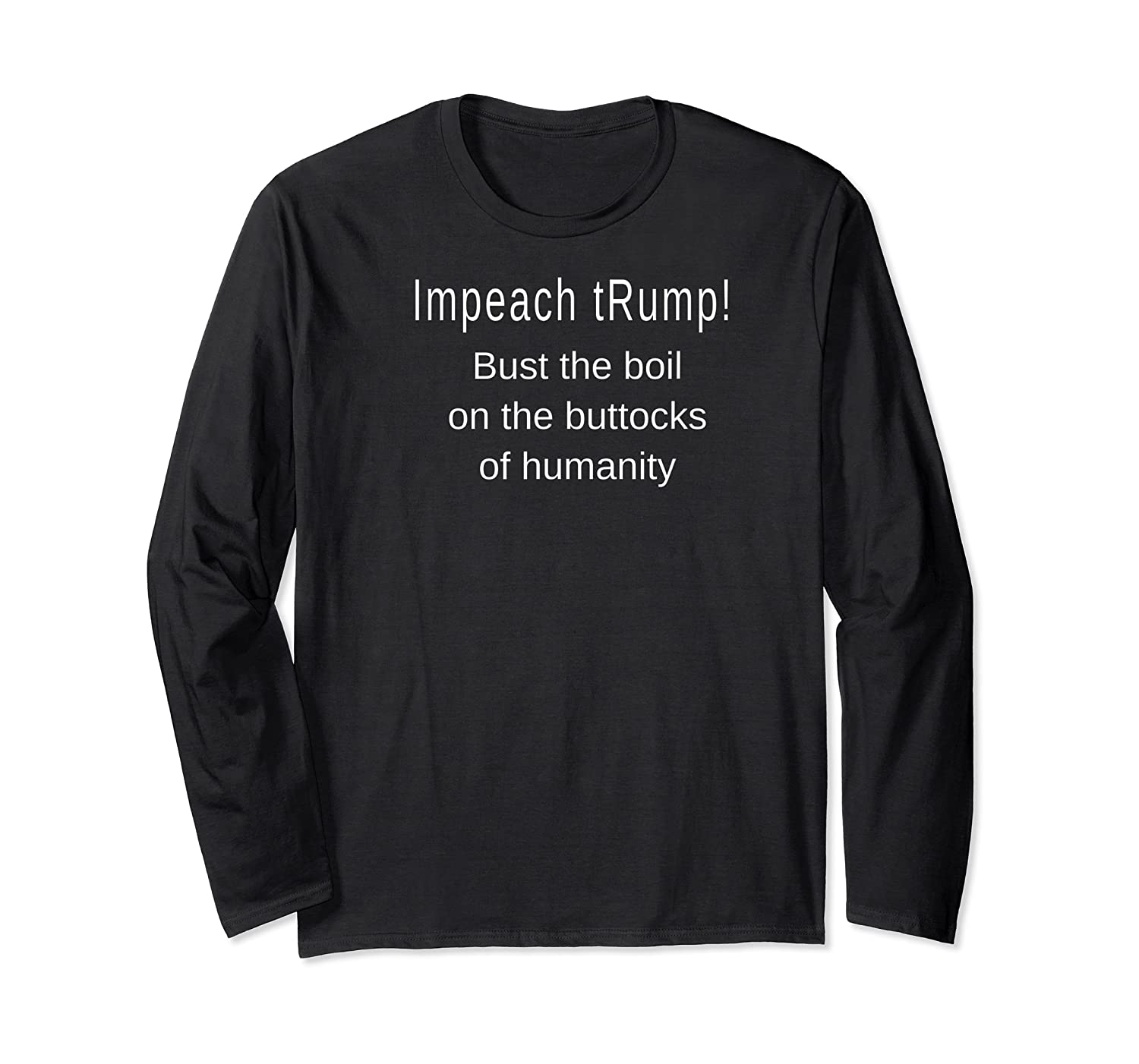 Impeach Trump Bust The Boil On The Buttocks Of Humanity T Shirt Long Sleeve T-shirt