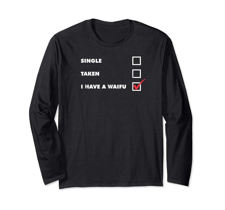 Single Taken I Have A Waifu Otaku Weeb Valentine S Day Shirts Long Sleeve T-shirt