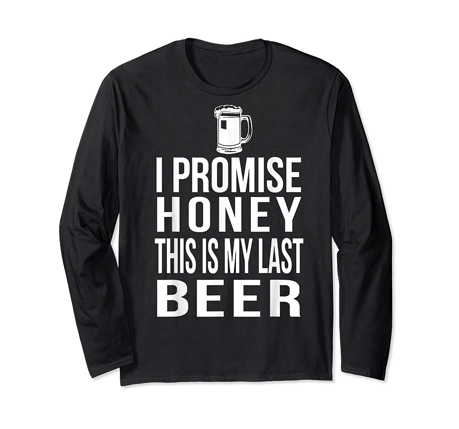 I Promise Honey This Is My Last Beer Tshirt Funny Beer Lover Long Sleeve T-shirt