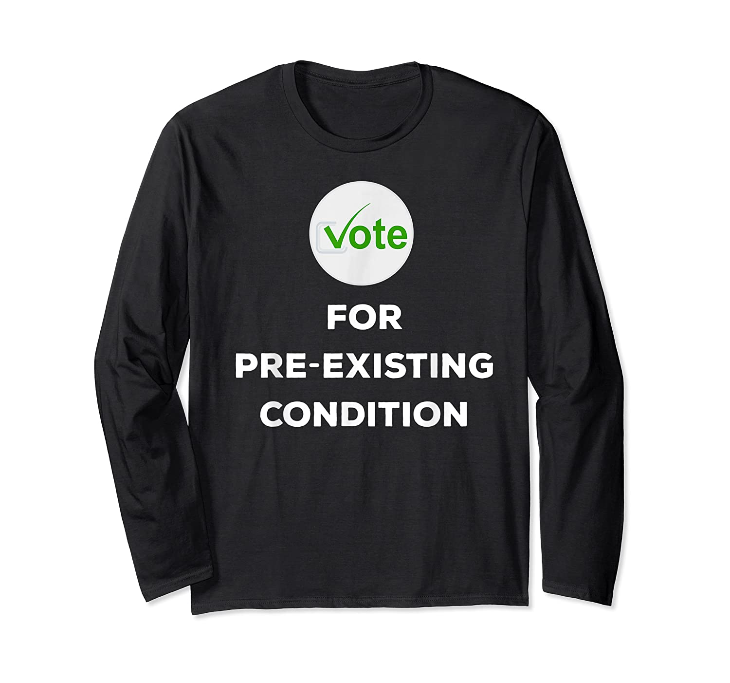 Vote For Pre Existing Condition T Shirt Election Day Tee Long Sleeve T-shirt