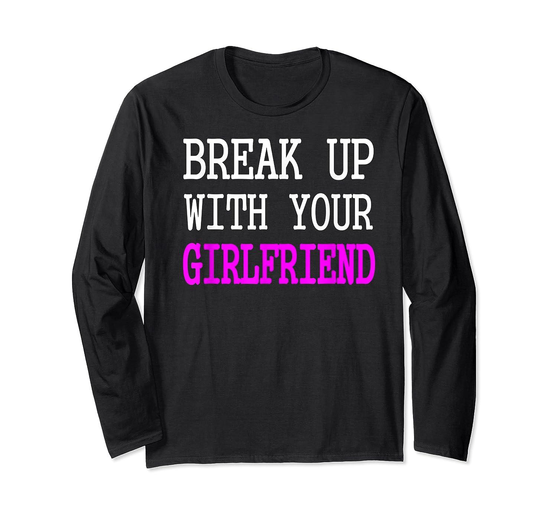 Break Up With Your Girlfriend T Shirt Im Bored Single Shirt Long Sleeve T-shirt