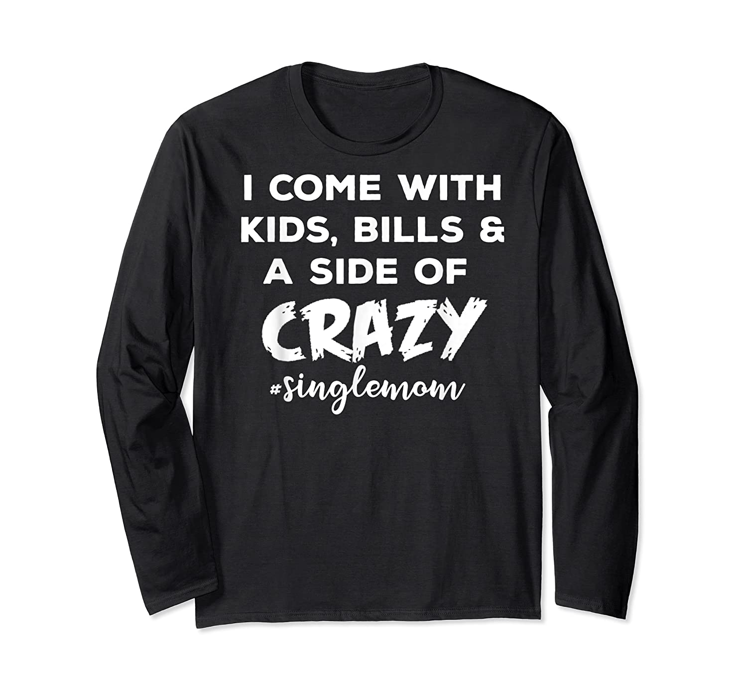 I Come With Bills And A Side Of Crazy Singles Mom Shi Shirts Long Sleeve T-shirt