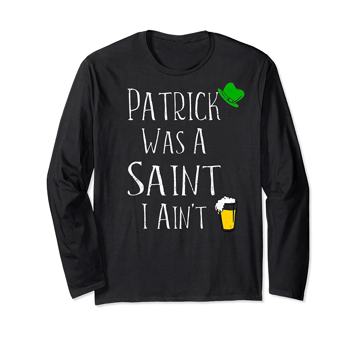 St Patrick Was A Saint I Ain T T Shirt Funny St Paddy S Day Long Sleeve T-shirt
