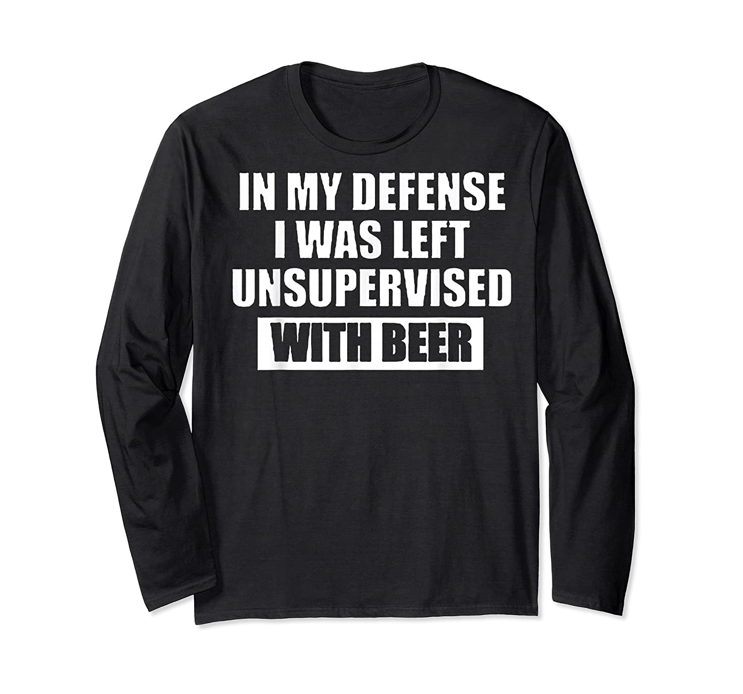 In My Defense I Was Left Unsupervised With Beer Tshirt Long Sleeve T-shirt