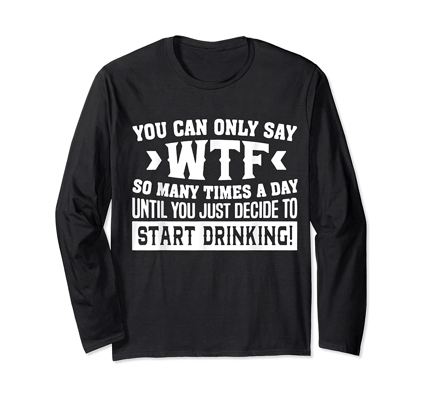 You Can Only Say Wtf So Many Times A Day Shirt Drinking Long Sleeve T-shirt