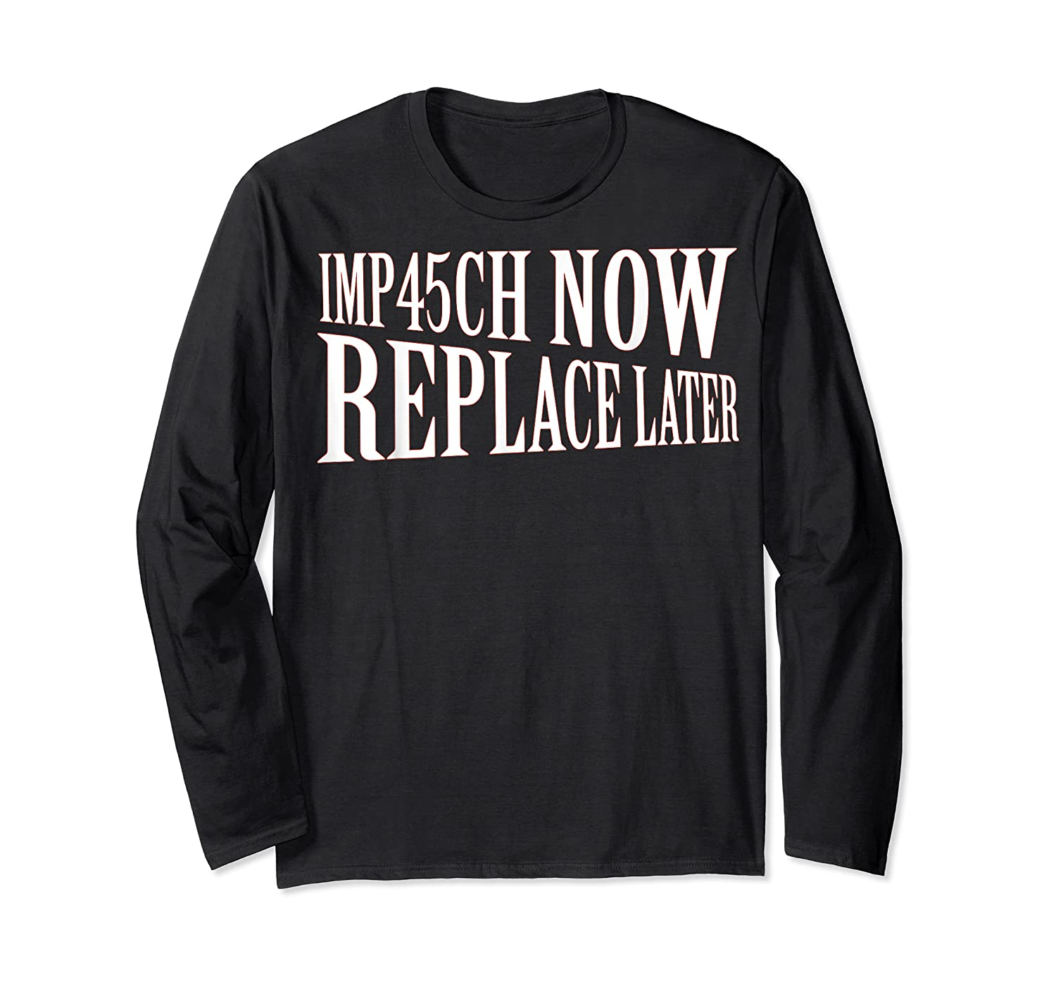 Impeach Trump Now Replace Trump Later Shirts Long Sleeve T-shirt