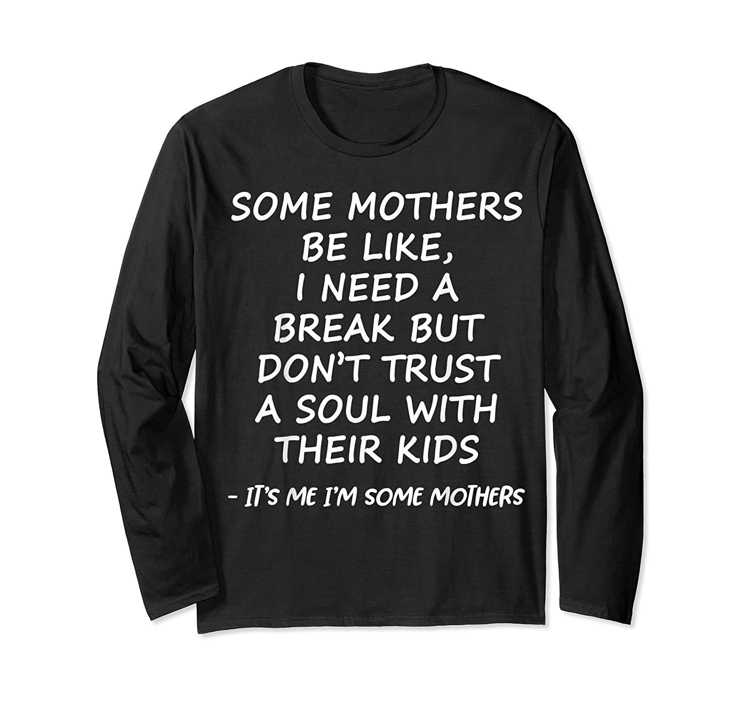 Some Mother Be Like I Need A Break But Don T Trust A Soul T Shirt Long Sleeve T-shirt