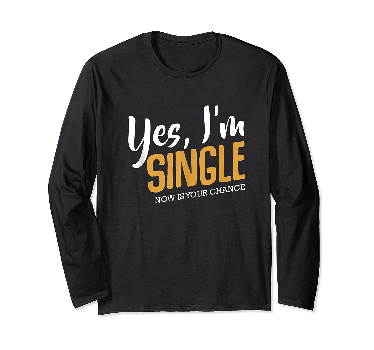 Yes I M Single Now Is Your Chance Life Funny Quotes Sarcasm Tank Top Shirts Long Sleeve T-shirt