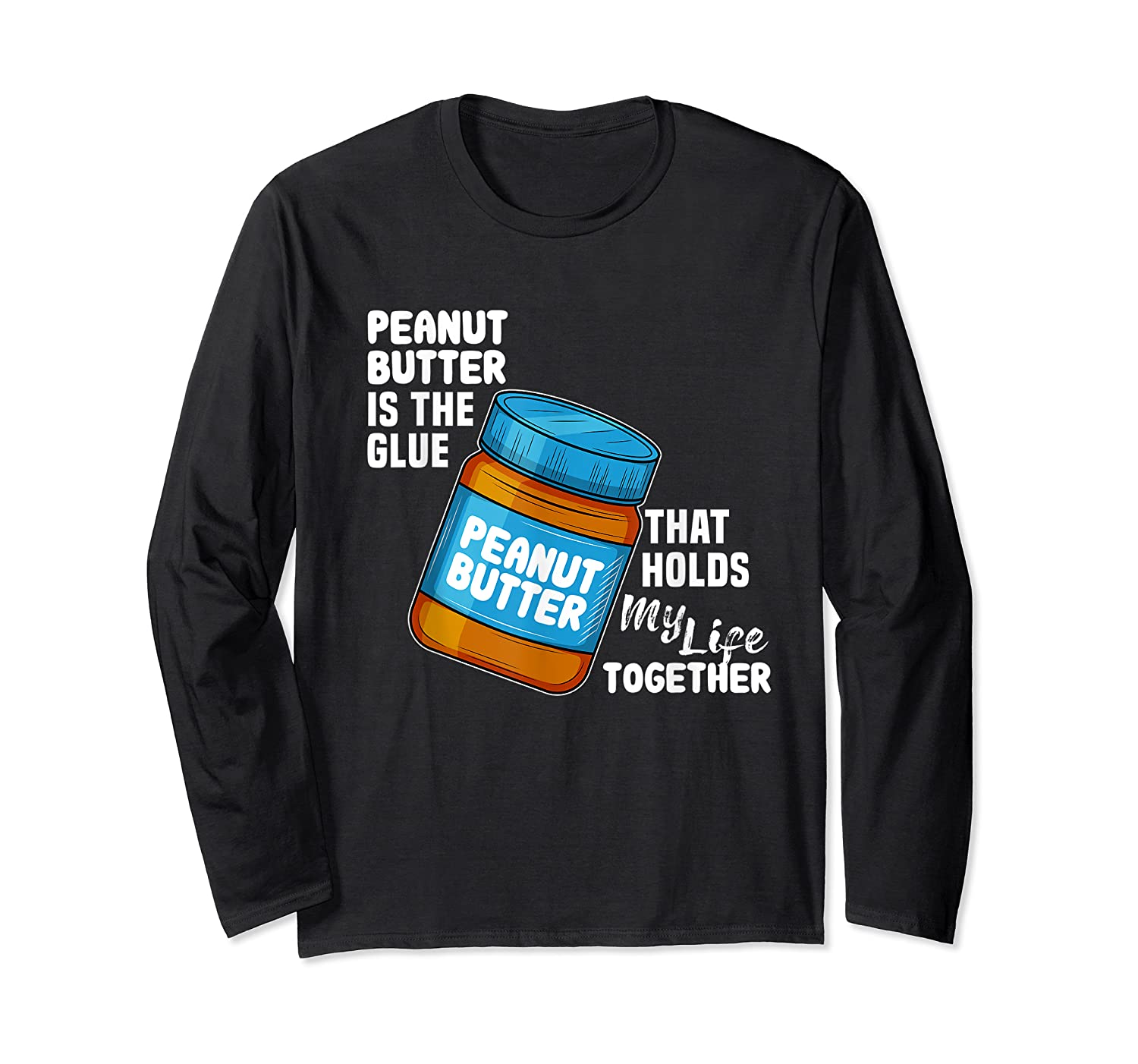 Peanut Butter Is The Glue That Hold My Life Together Shirt Long Sleeve T-shirt
