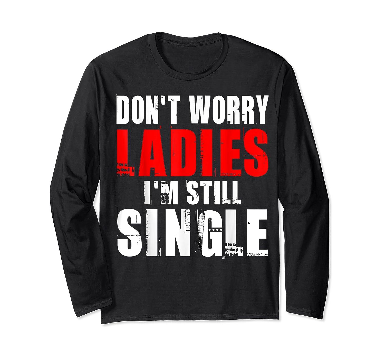 Don T Worry I M Still Single T Funny Gift Shirts Long Sleeve T-shirt