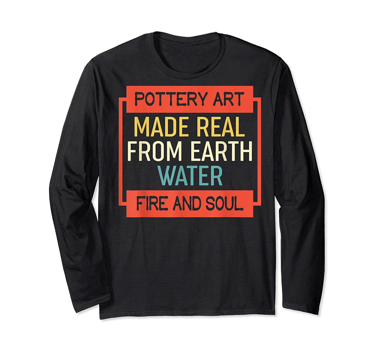 Vintage Pottery Art Made Real From Earth Water Fire Soul T Shirt Long Sleeve T-shirt