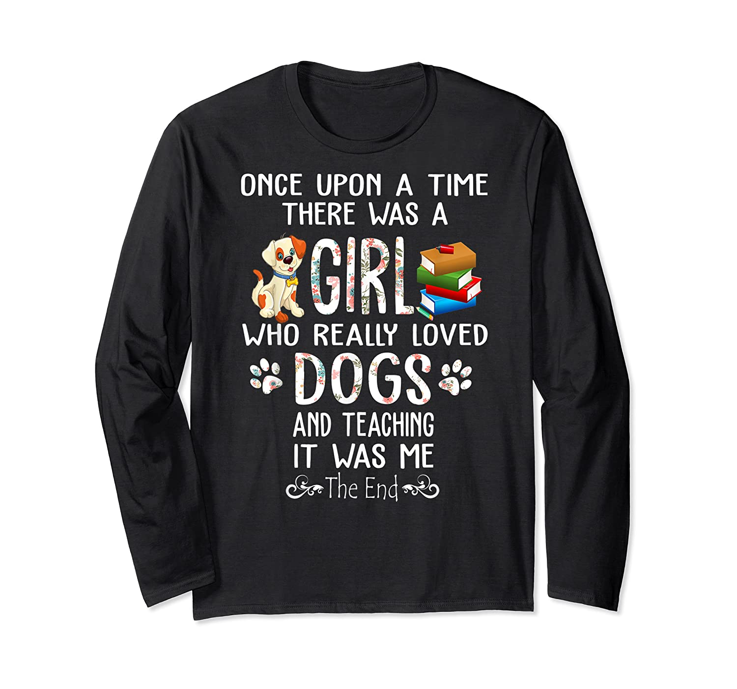 Once Upon A Time There Was A Girl Love Dogs Teaching Shirt T Shirt Long Sleeve T-shirt