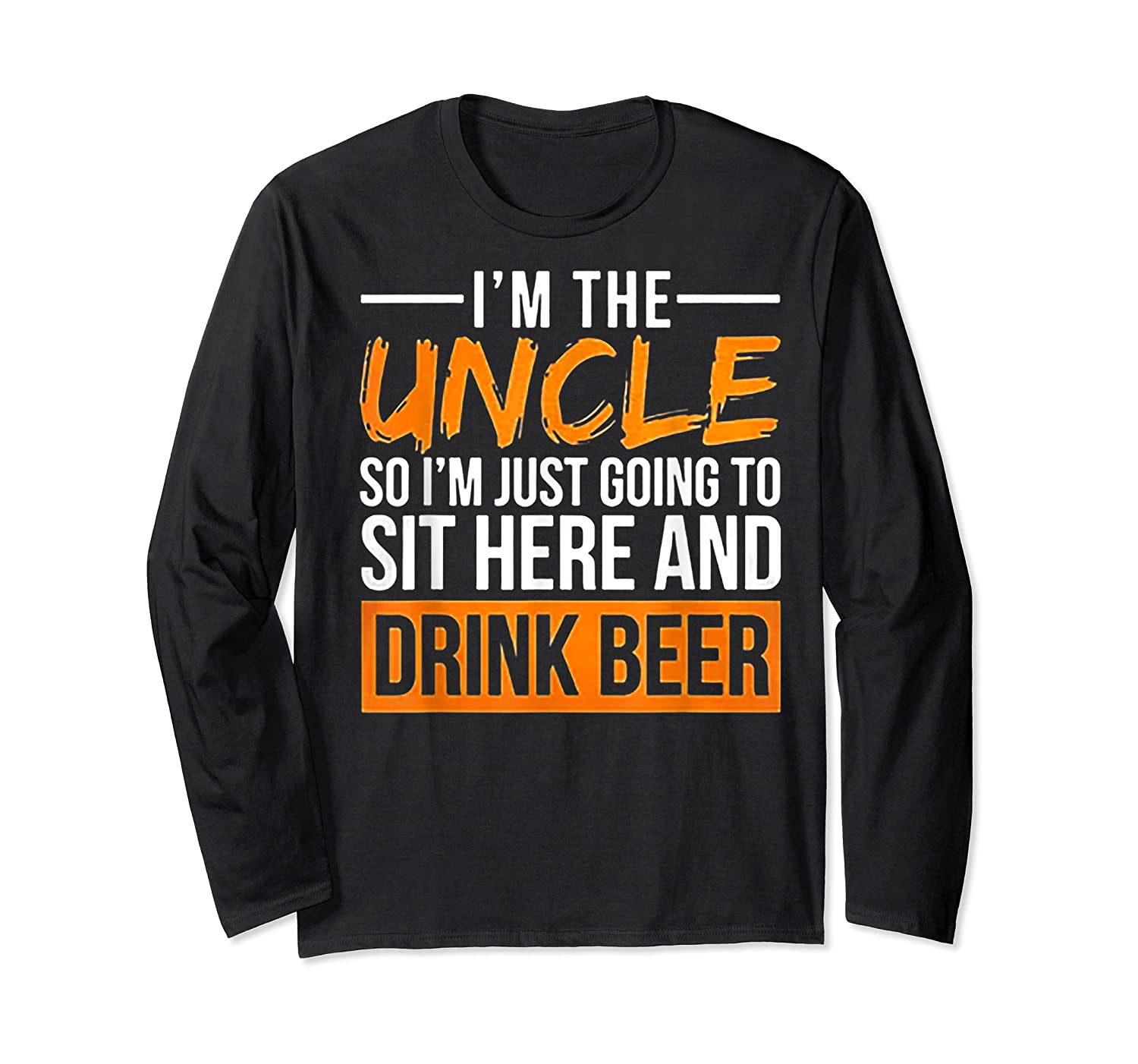 I M The Uncle So I M Just Going To Sit Here And Drink Beer T Shirt Long Sleeve T-shirt