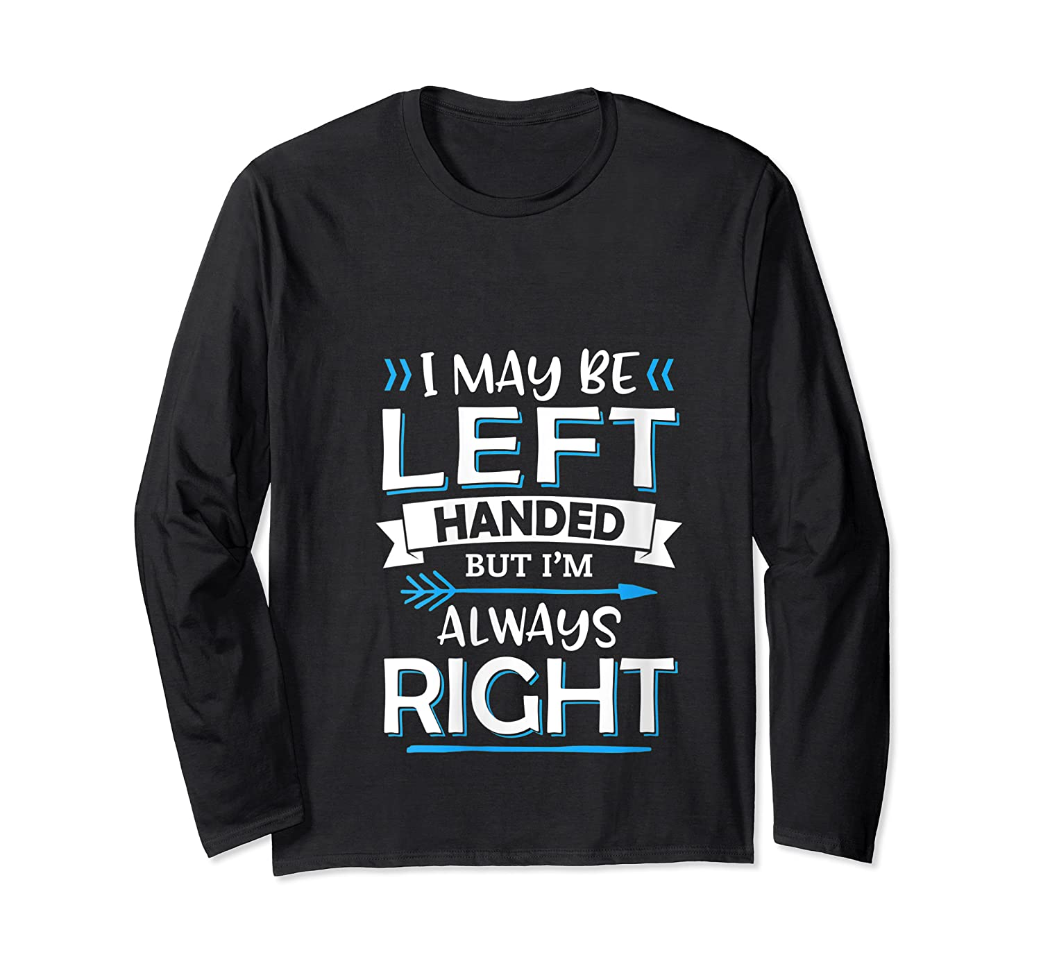 I May Be Left Handed But I M Always Right Funny Gift T Shirt Long Sleeve T-shirt