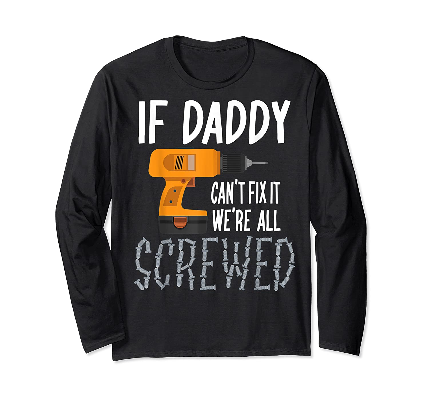 If Daddy Can T Fix It We Re All Screwed T Shirt Fathers Day Long Sleeve T-shirt