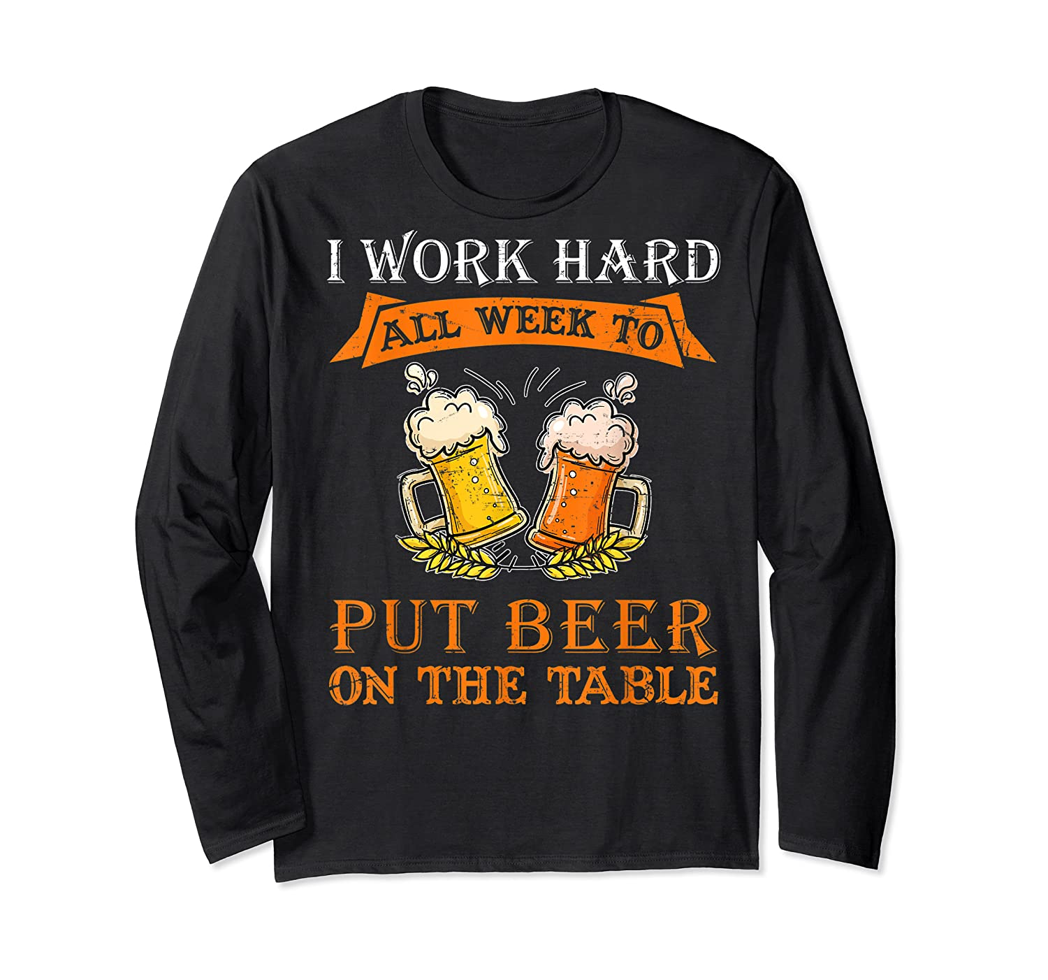 I Work Hard All Week To Put Beer On The Table Funny Beer Tsh Shirts Long Sleeve T-shirt