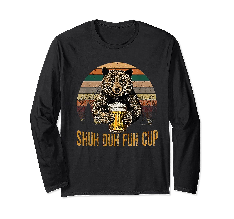 Shuh Duh Fuh Cup Bear Drinking Beer Camping Funny T Shirt Long Sleeve T-shirt