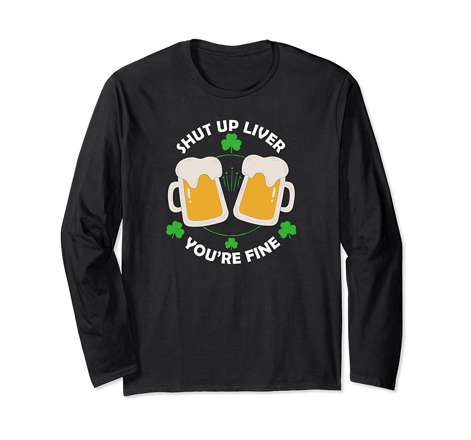St Patrick's Day Beer Drinking – Shut Up Liver You're Long Sleeve T-Shirt-Awarplus