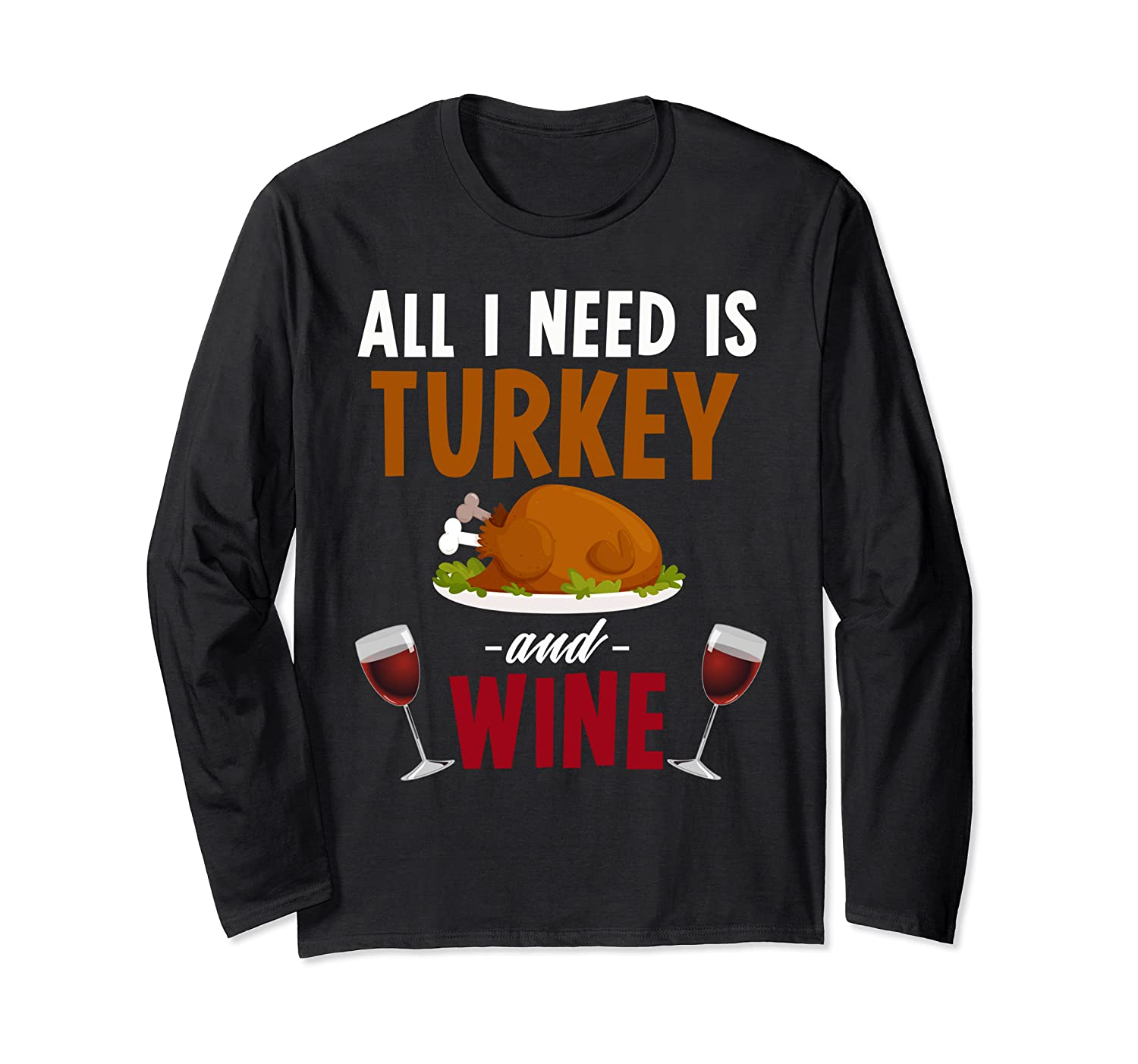 All I Need is Turkey and Wine Funny Thanksgiving Gift Long Sleeve T-Shirt