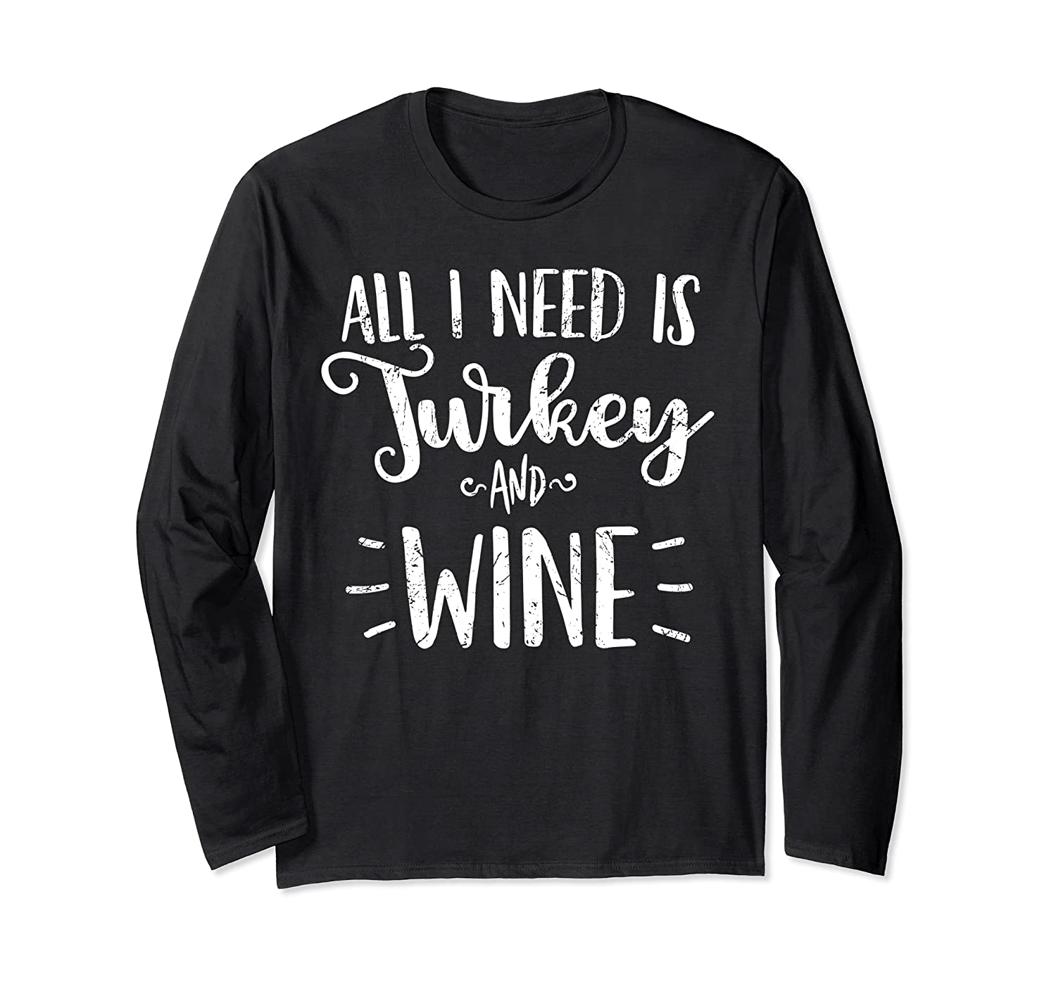 All I Need is Turkey and Wine Love Thanksgiving Gift Long Sleeve T-Shirt