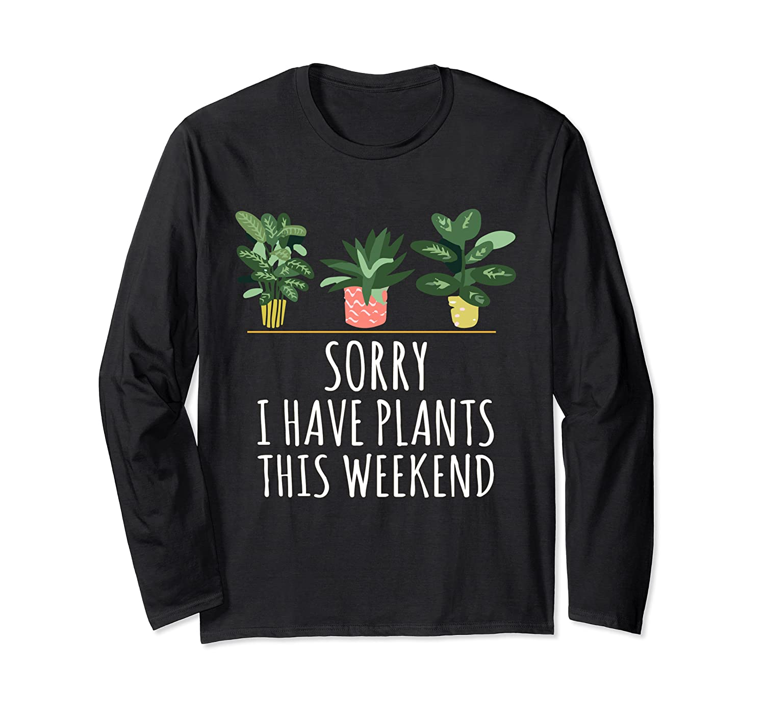 Sorry I Have Plants This Weekend Plant Lover Gardening Gifts Long Sleeve T-Shirt