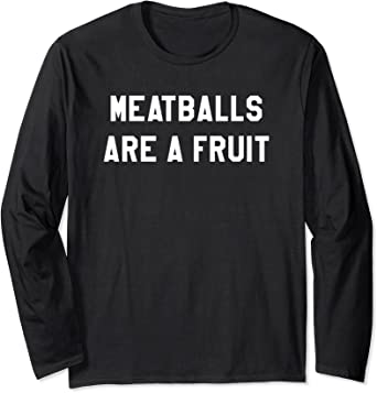 Amazon Com Funny Meatballs Are A Fruit Italian Swedish Food Gift Long Sleeve T Shirt Clothing