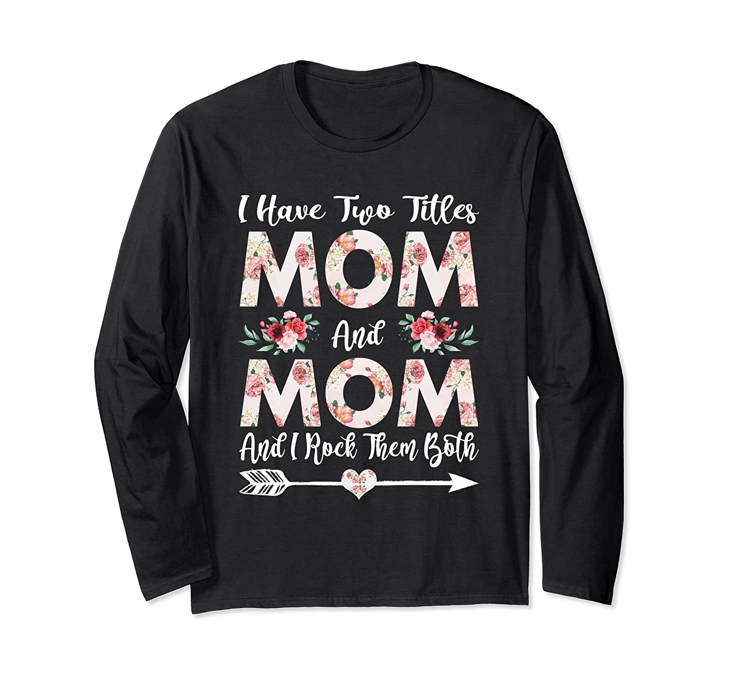 I Have Two Titles Mom And Mom Flowers Mother's Day Long Sleeve T-Shirt-Awarplus