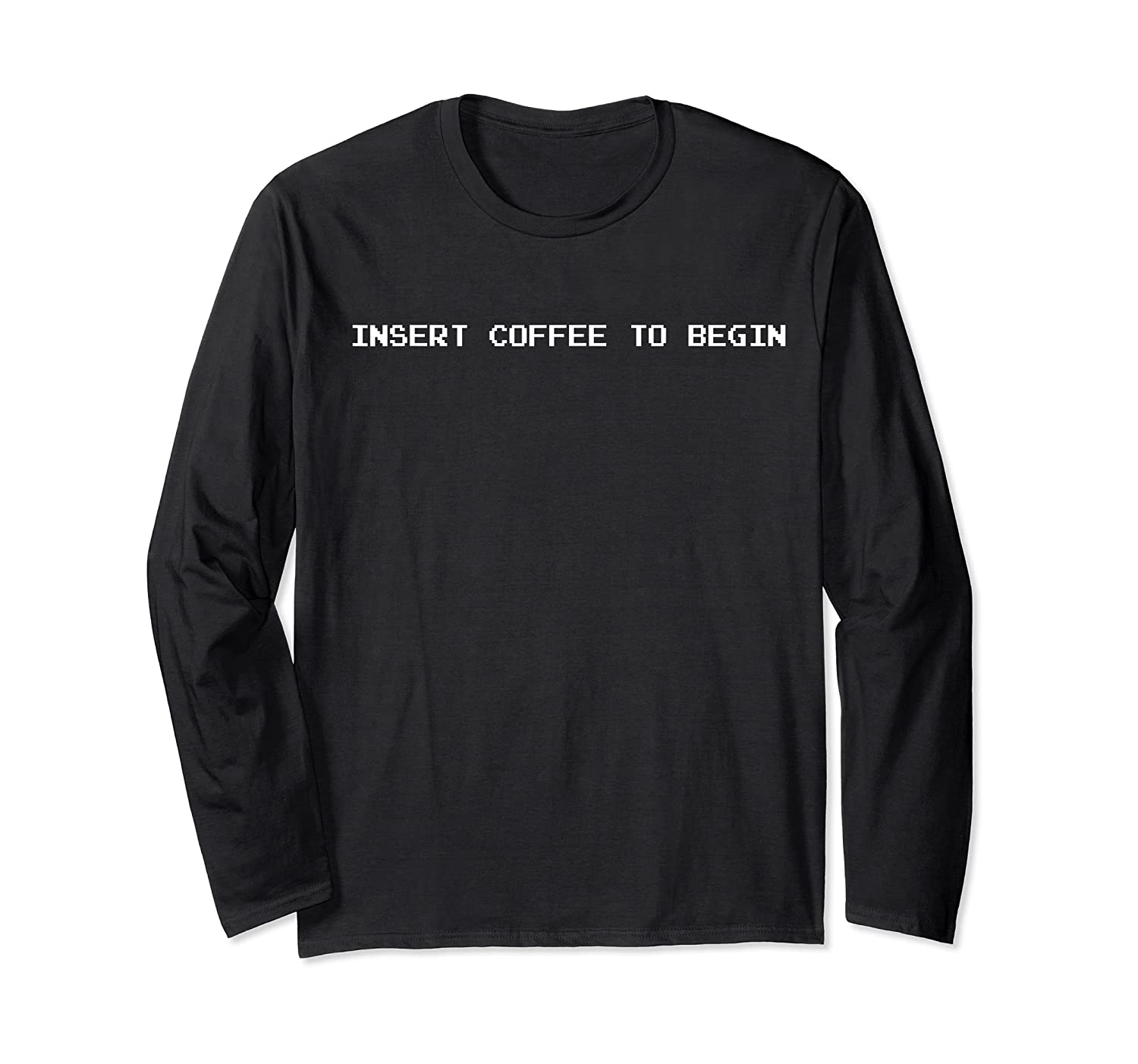 Insert Coffee To Begin For Coffee Lovers And Geeks Shirts Long Sleeve T-shirt