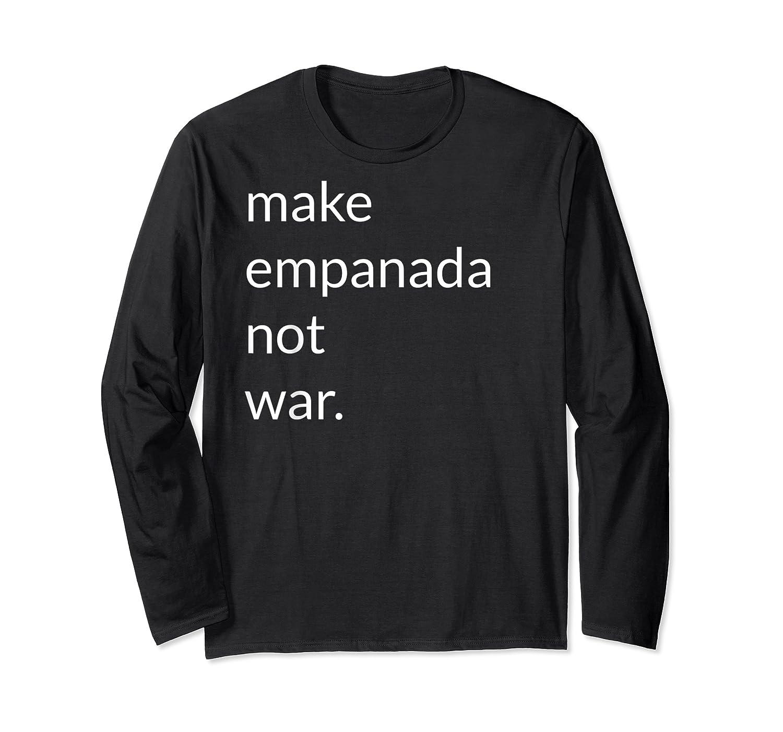 Make Empanada Not War T Shirt Gift For Latino Food Lover Long Sleeve T-shirt