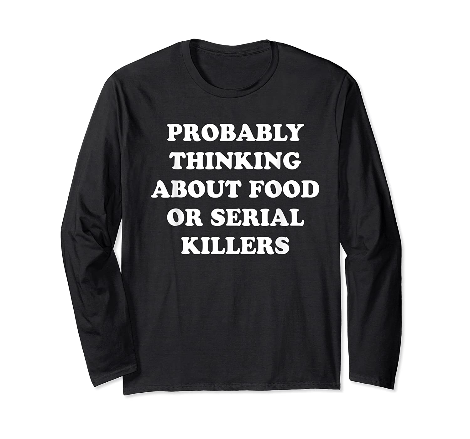 Probably Thinking About Food Or Serial Killers Shirts Long Sleeve T-shirt