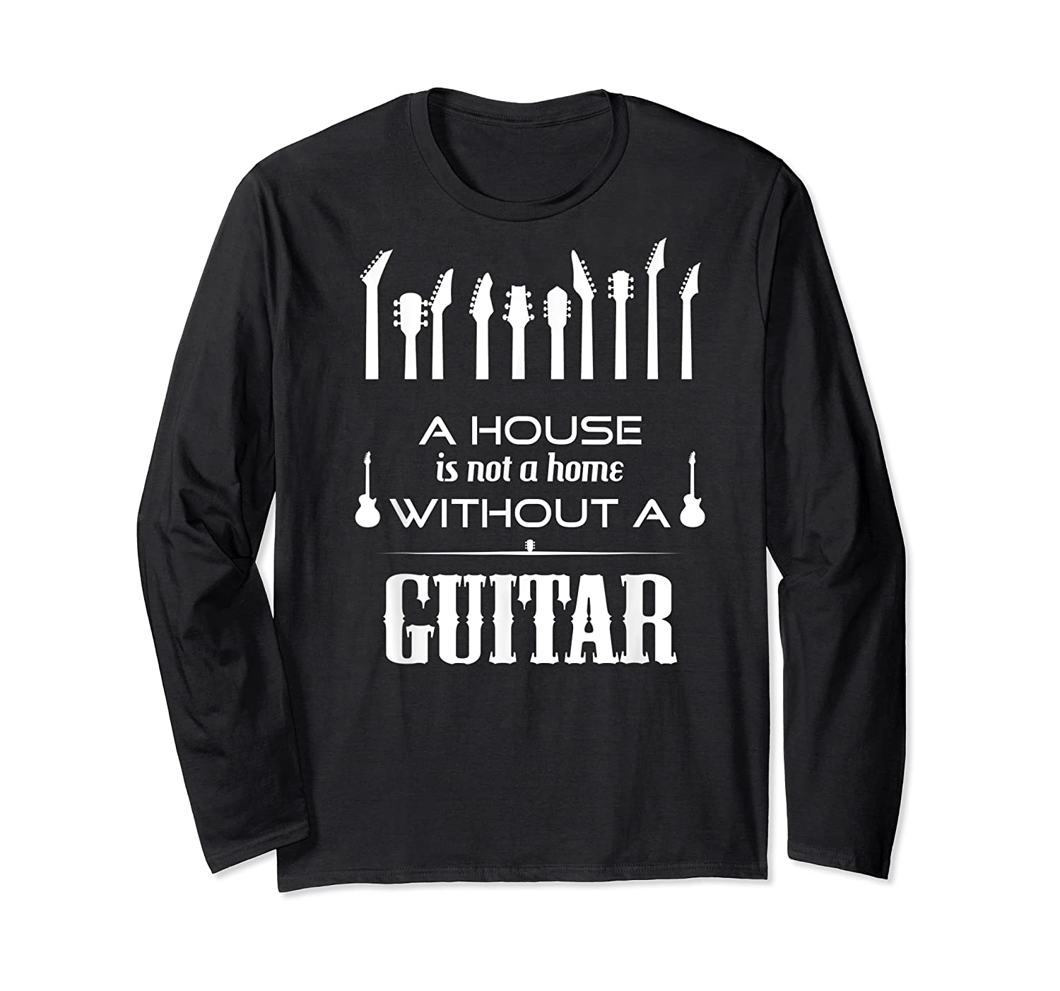 A House Is Not A Home Without A Guitar T Shirt Long Sleeve T-shirt