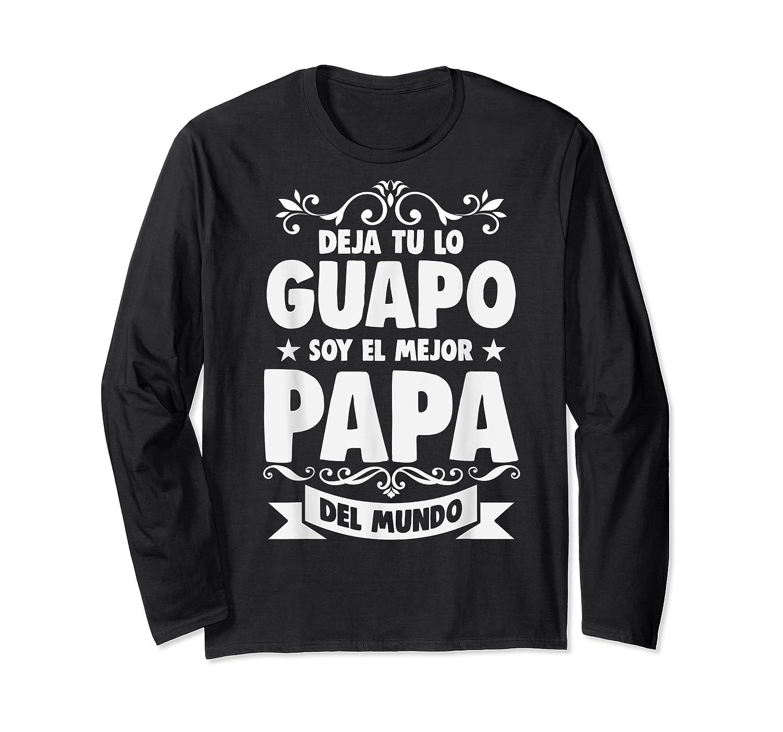 Deja Tu Lo Guapo Soy El Mejor Papa Del Mundo T Shirt Long Sleeve T-shirt