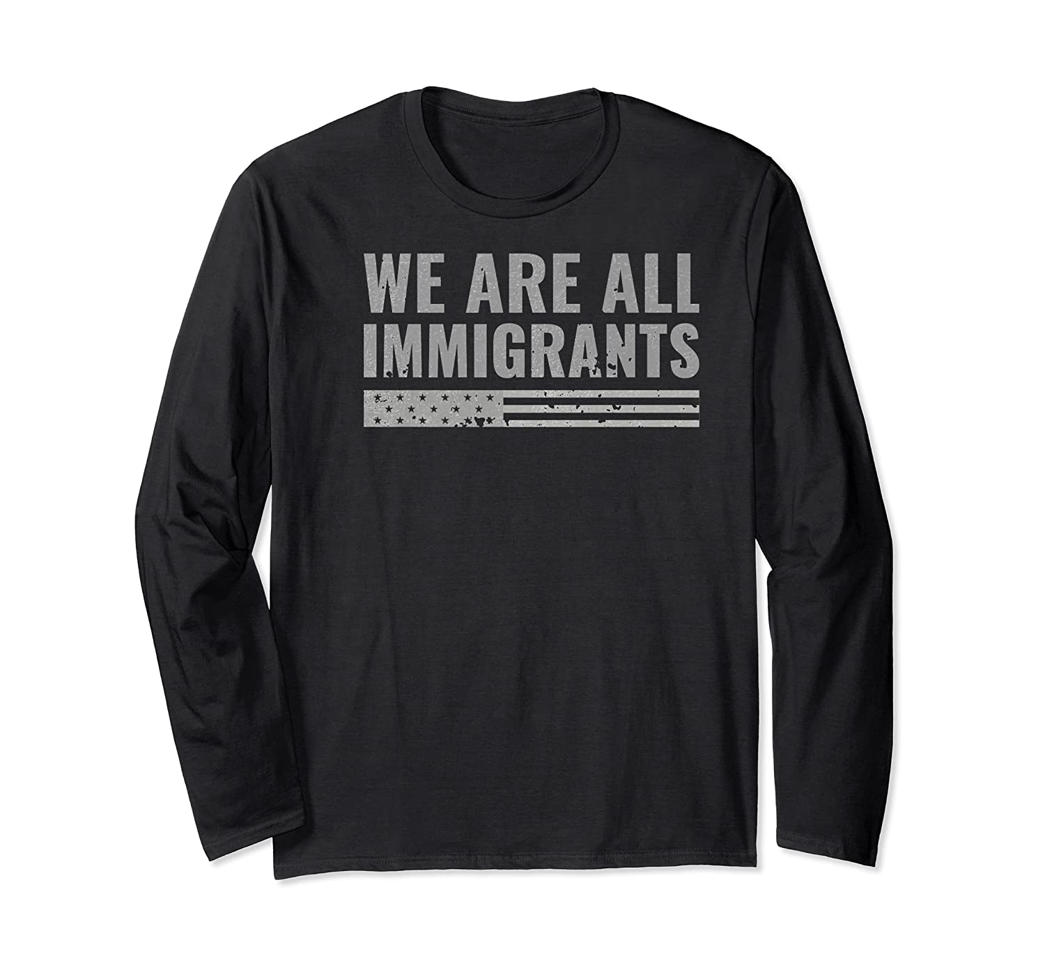 We Are All Immigrants Political Protest Shirts Long Sleeve T-shirt
