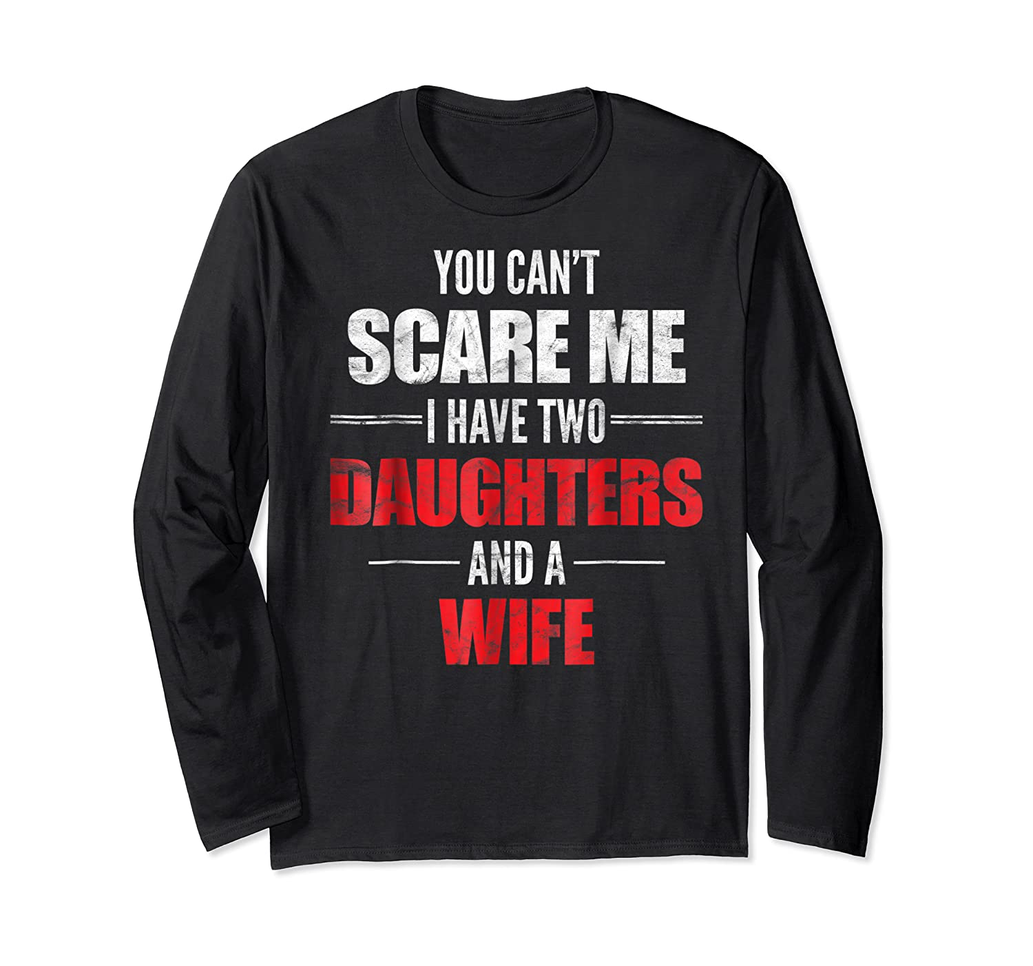 You Can't Scare Me I Have Two Daughters And A Wife Shirts Long Sleeve T-shirt