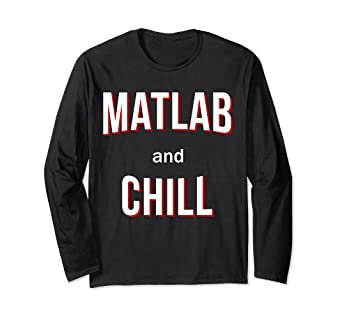 dffe19cc612 Amazon.com: Matlab And Chill - Long Sleeve T-Shirt: Clothing