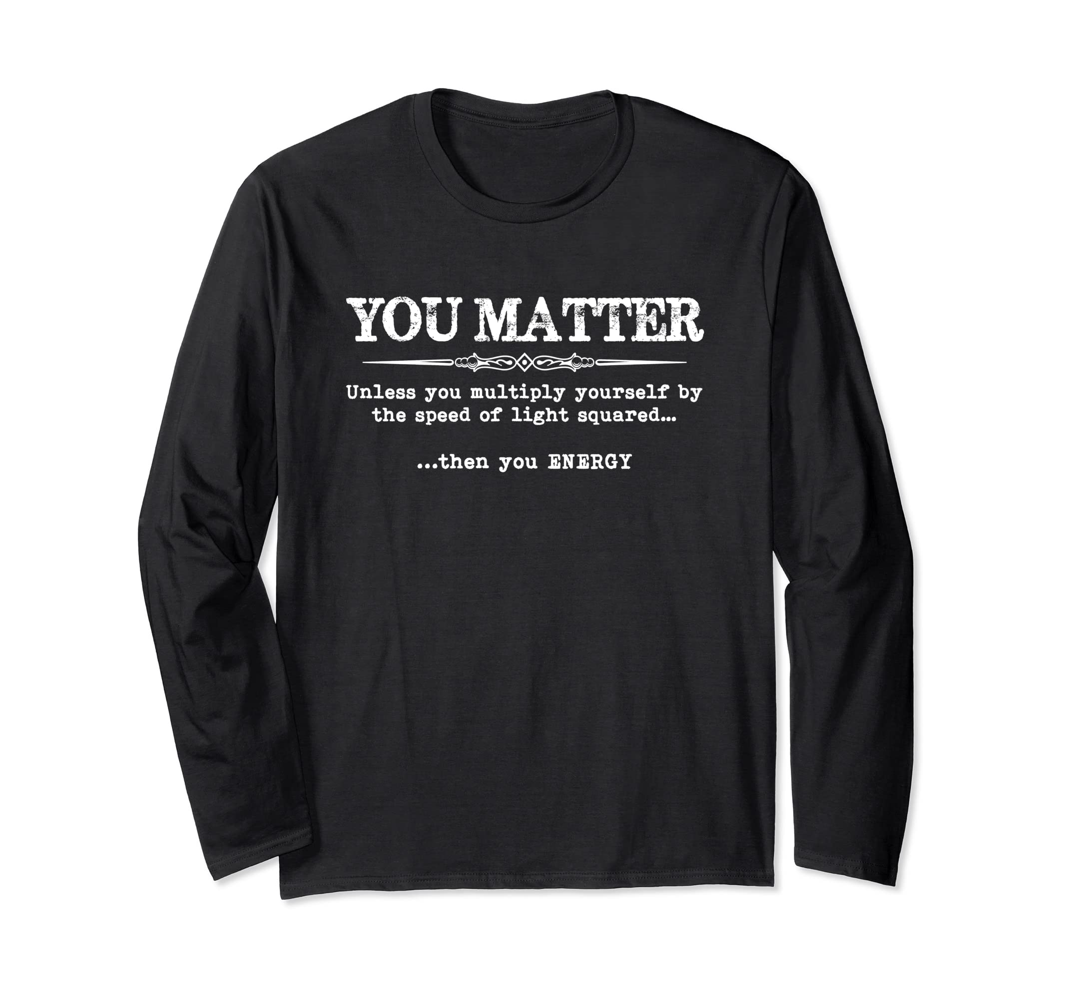 3d070a1e2 Amazon.com: You Matter Then You Energy T Shirt Long Sleeve Tee - Funny:  Clothing