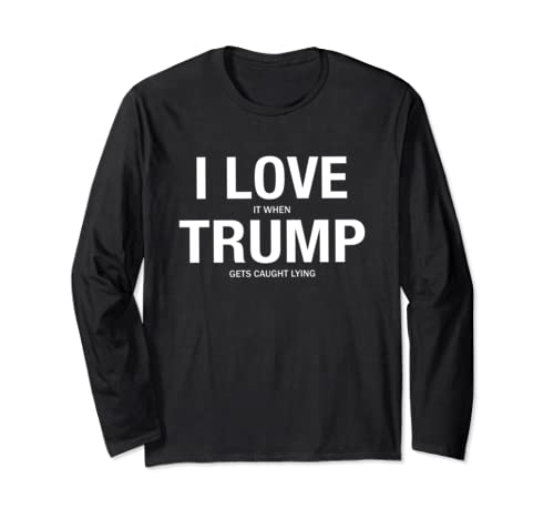I Love It When Trump Get Caught Lying Funny Anti Trump Long Sleeve T Shirt